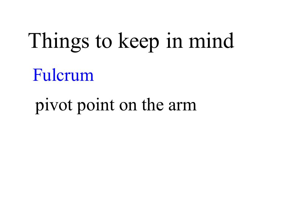 Things to keep in mind Fulcrum pivot point on the arm
