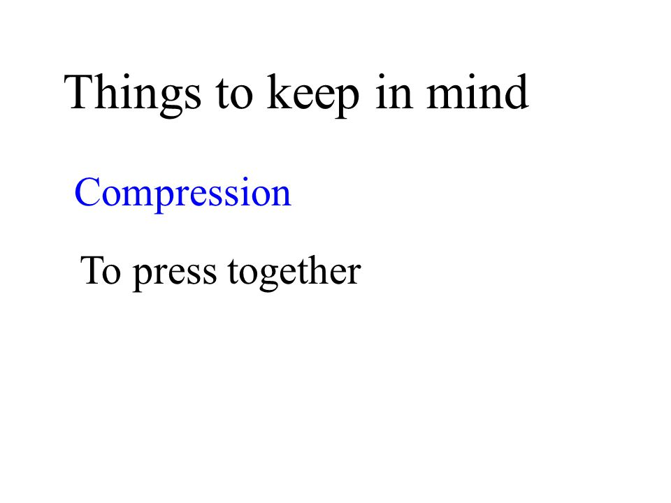 Things to keep in mind Compression To press together