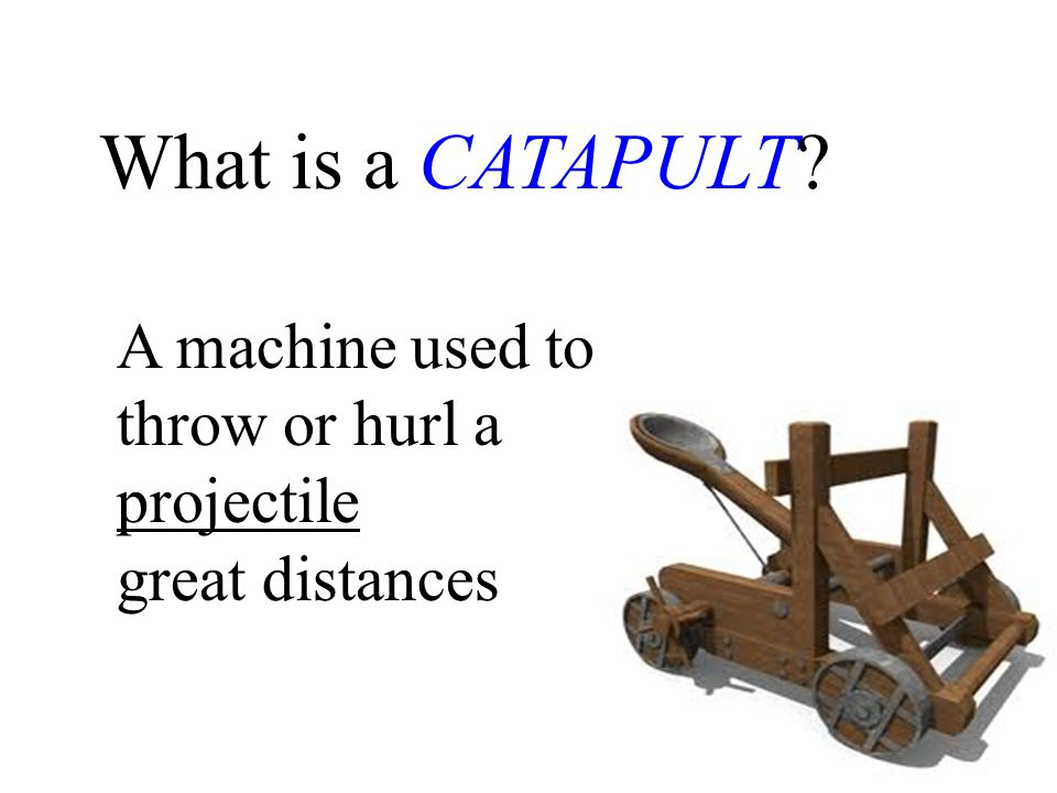 What is a CATAPULT A machine used to throw or hurl a projectile great distances