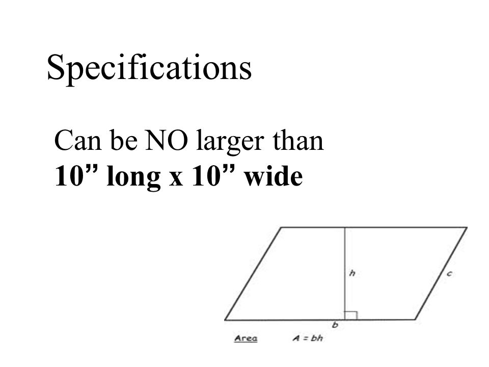 Specifications Can be NO larger than 10 long x 10 wide
