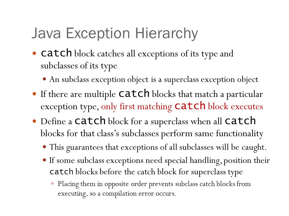 Java Exception Hierarchy 18 catch block catches all exceptions of its type and subclasses of its type An subclass exception object is a superclass exception object If there are multiple catch blocks that match a particular exception type, only first matching catch block executes Define a catch block for a superclass when all catch blocks for that class's subclasses perform same functionality This guarantees that exceptions of all subclasses will be caught.