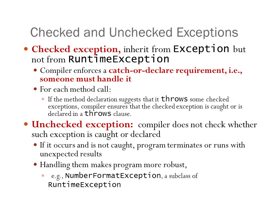 Checked and Unchecked Exceptions 20 Checked exception, inherit from Exception but not from RuntimeException Compiler enforces a catch-or-declare requirement, i.e., someone must handle it For each method call: If the method declaration suggests that it throws some checked exceptions, compiler ensures that the checked exception is caught or is declared in a throws clause.