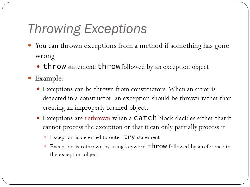 Throwing Exceptions 22 You can thrown exceptions from a method if something has gone wrong throw statement: throw followed by an exception object Example: Exceptions can be thrown from constructors.