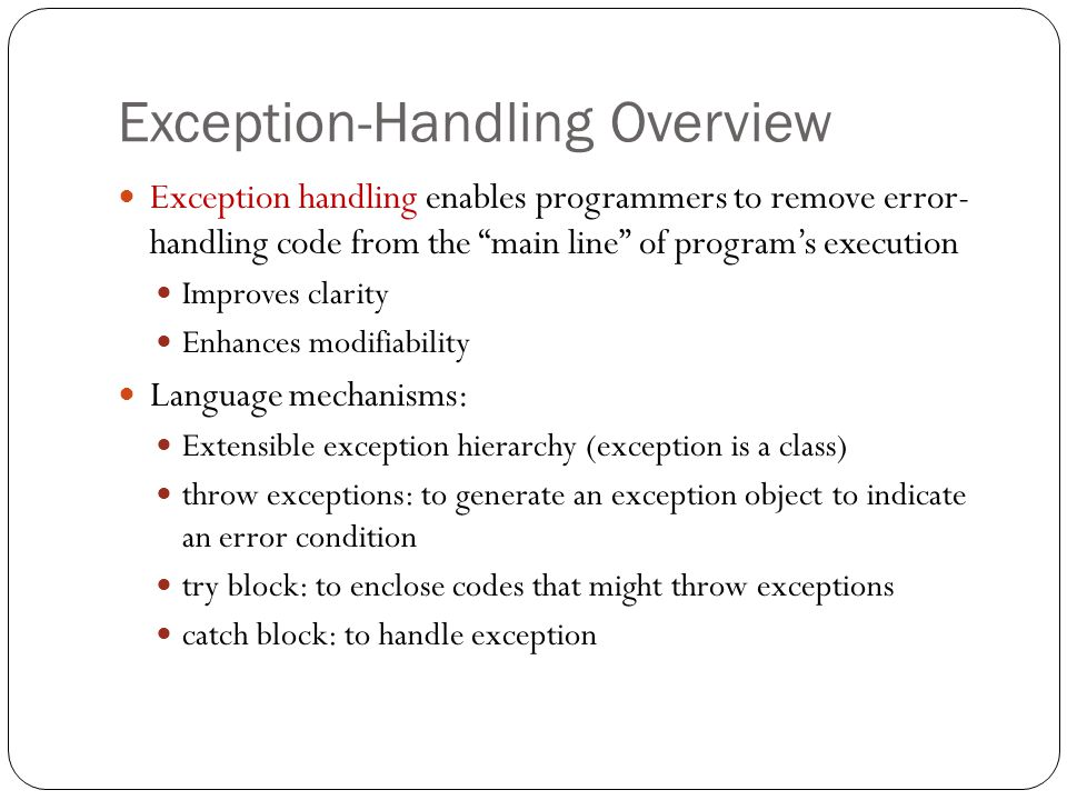 Exception-Handling Overview 6 Exception handling enables programmers to remove error- handling code from the main line of program's execution Improves clarity Enhances modifiability Language mechanisms: Extensible exception hierarchy (exception is a class) throw exceptions: to generate an exception object to indicate an error condition try block: to enclose codes that might throw exceptions catch block: to handle exception