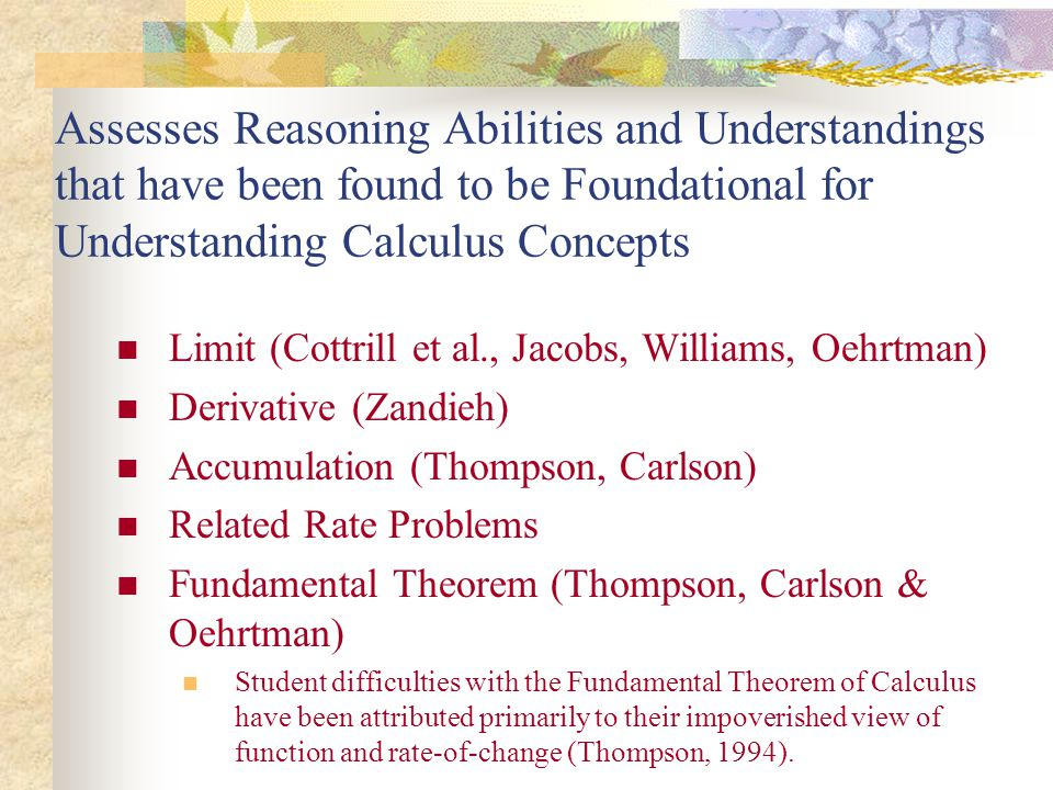 Assesses Reasoning Abilities and Understandings that have been found to be Foundational for Understanding Calculus Concepts Limit (Cottrill et al., Jacobs, Williams, Oehrtman) Derivative (Zandieh) Accumulation (Thompson, Carlson) Related Rate Problems Fundamental Theorem (Thompson, Carlson & Oehrtman) Student difficulties with the Fundamental Theorem of Calculus have been attributed primarily to their impoverished view of function and rate-of-change (Thompson, 1994).