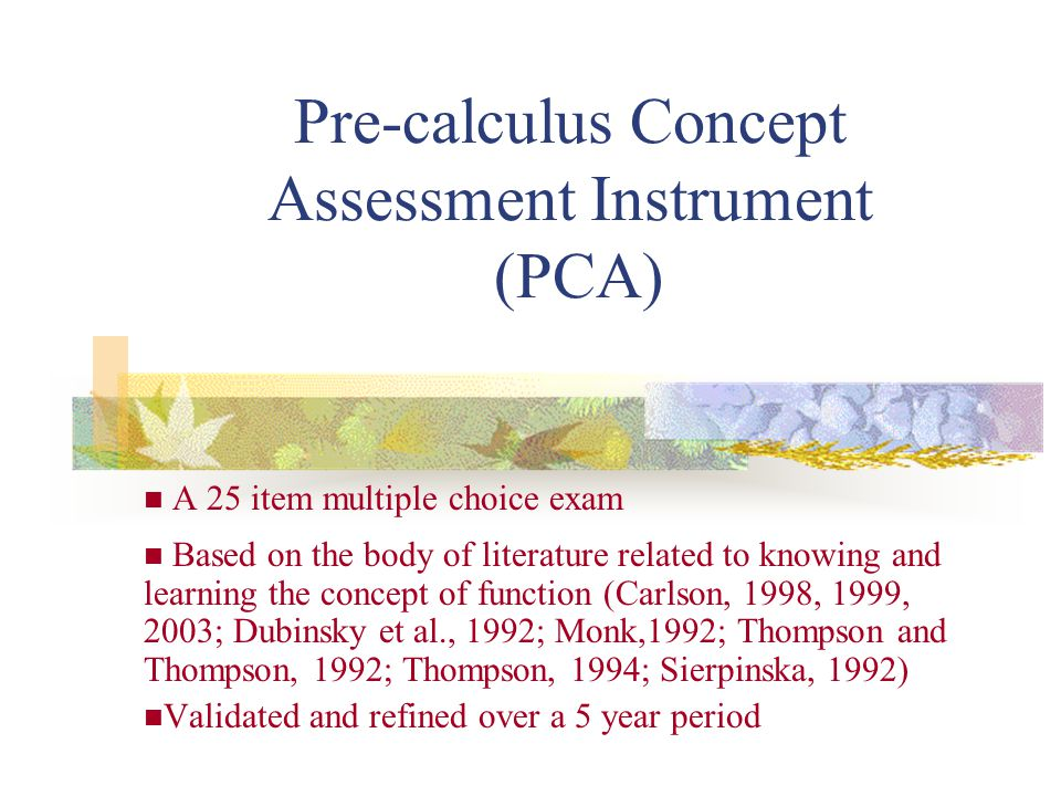 Pre-calculus Concept Assessment Instrument (PCA) A 25 item multiple choice exam Based on the body of literature related to knowing and learning the concept of function (Carlson, 1998, 1999, 2003; Dubinsky et al., 1992; Monk,1992; Thompson and Thompson, 1992; Thompson, 1994; Sierpinska, 1992) Validated and refined over a 5 year period