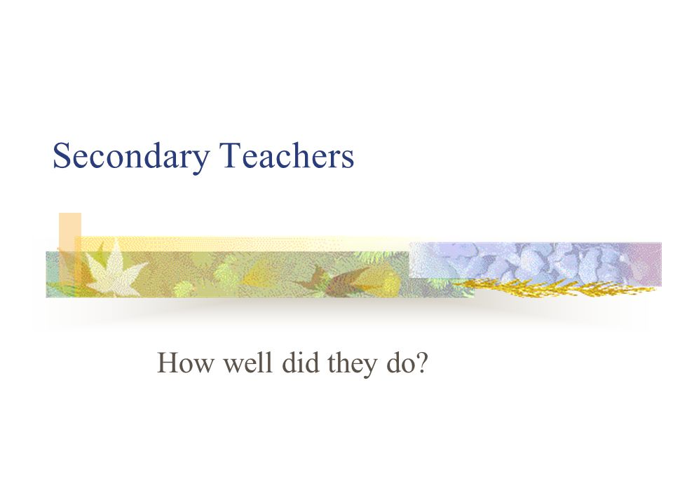 Secondary Teachers How well did they do