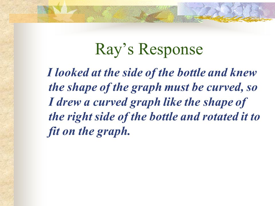 Ray's Response I looked at the side of the bottle and knew the shape of the graph must be curved, so I drew a curved graph like the shape of the right side of the bottle and rotated it to fit on the graph.