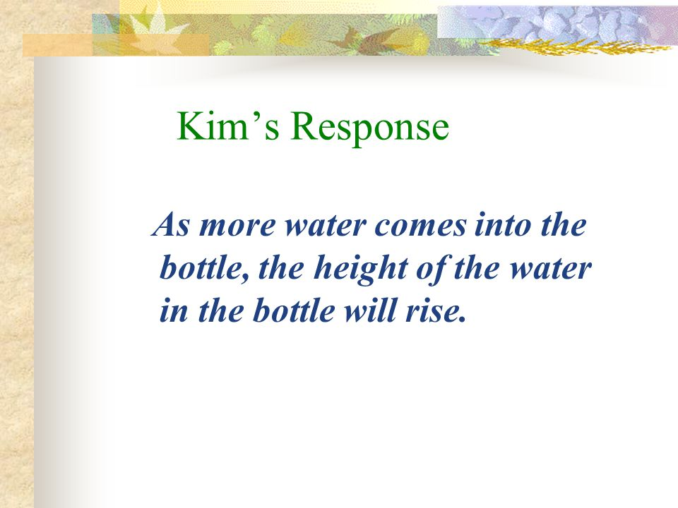 Kim's Response As more water comes into the bottle, the height of the water in the bottle will rise.