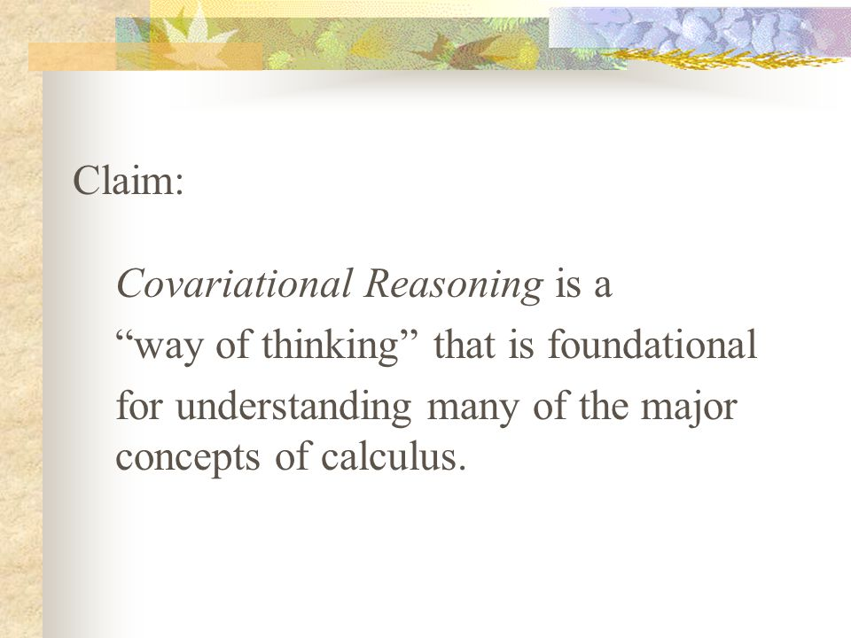 Claim: Covariational Reasoning is a way of thinking that is foundational for understanding many of the major concepts of calculus.