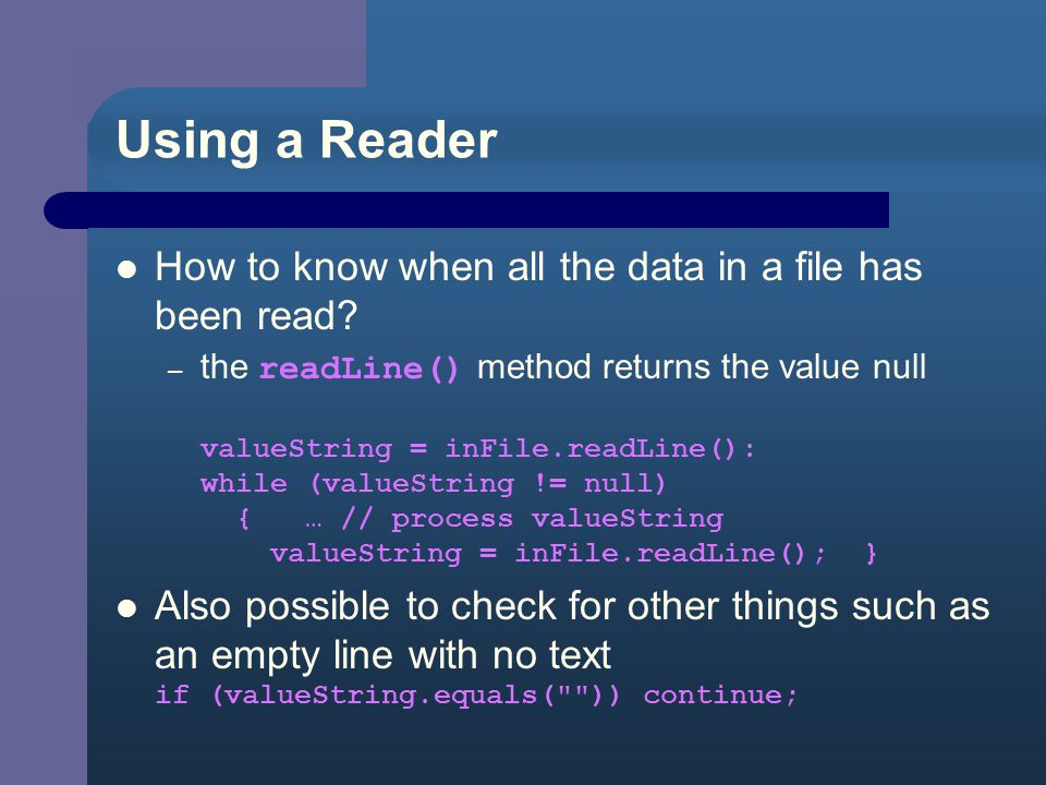 Using a Reader Wrap FileReader in BufferedReader class BufferedReader inFile = new BufferedReader ( new FilReader (input_filename) ); Now the BufferedReader object ( inFile ) can be sent a.readLine() message A BufferedReader is so named because it buffers the input – this improves program performance