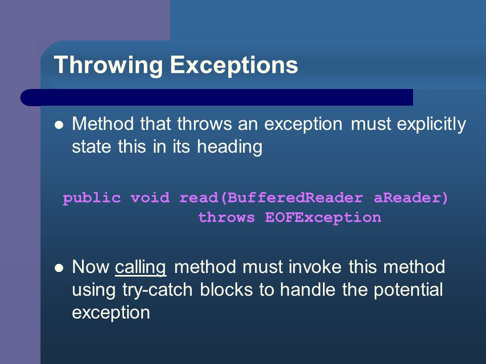 Try/Catch Strategy Wrap all calls to methods that throw exceptions in single try block – followed by single catch block..