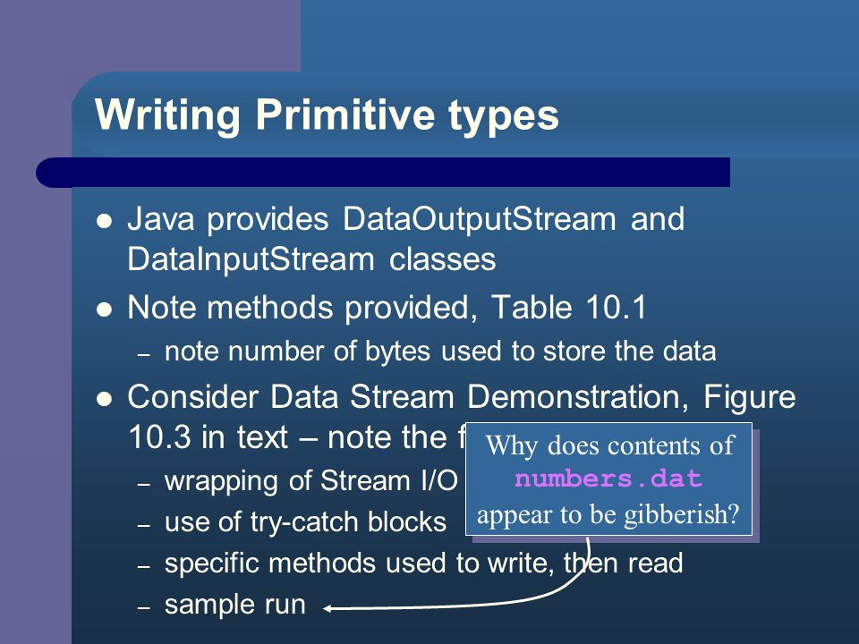 10.4 More About I/O Streams Data can be stored in a file as text or in binary format – same format used to store values in memory – takes less space to store an integer in binary format than in text format Java Stream classes provide byte level I/O – FileOutputStream – FileInputStream – Also BufferedOutputStream and BufferedInputStream