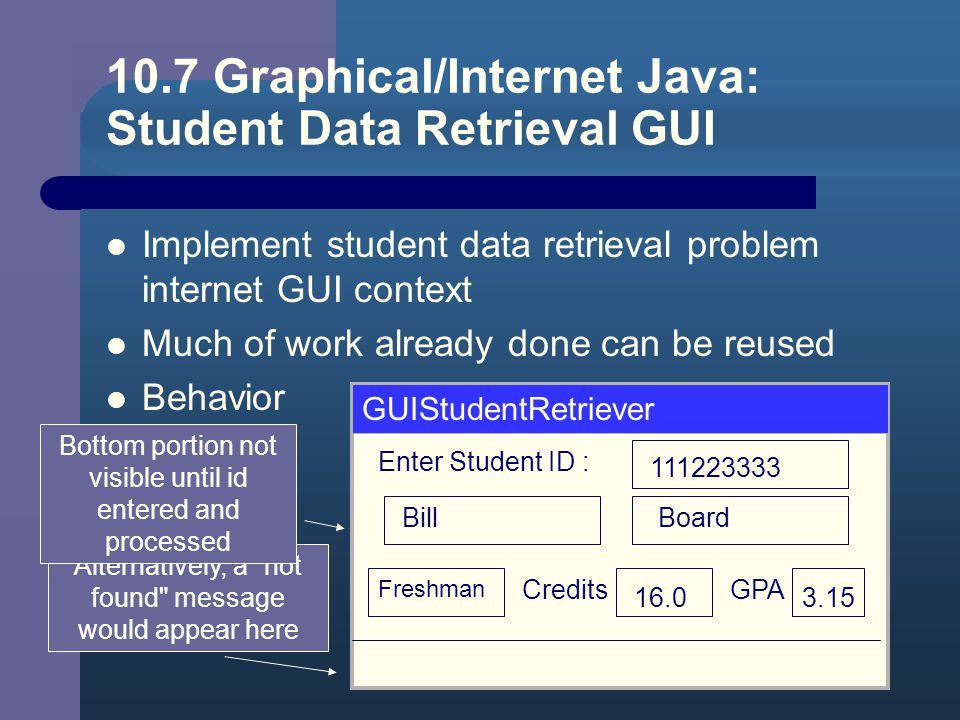 Student Information Retrieval Note source code, Figure 10.7 Program declares students, object of type StudentSequence – constructor loads values from file Forever loop used to – prompt for, receive as input student id – call.find method to determine position of that student in the array – print results (found or not)