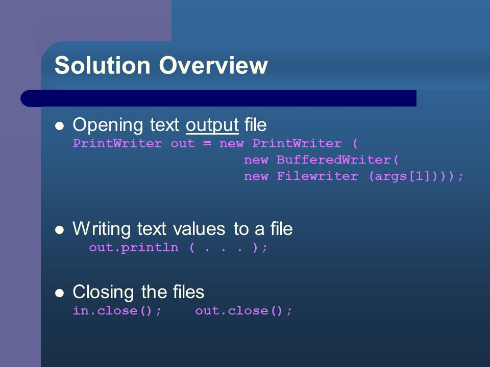 Using a Writer When writing values to a text file, author suggests use a Writer class – increase FileWriter capabilities by wrapping it in BufferedWriter and PrintWriter classes PrintWriter outFile = new PrintWriter( new BufferedWriter ( new FileWriter (file_name) ) );