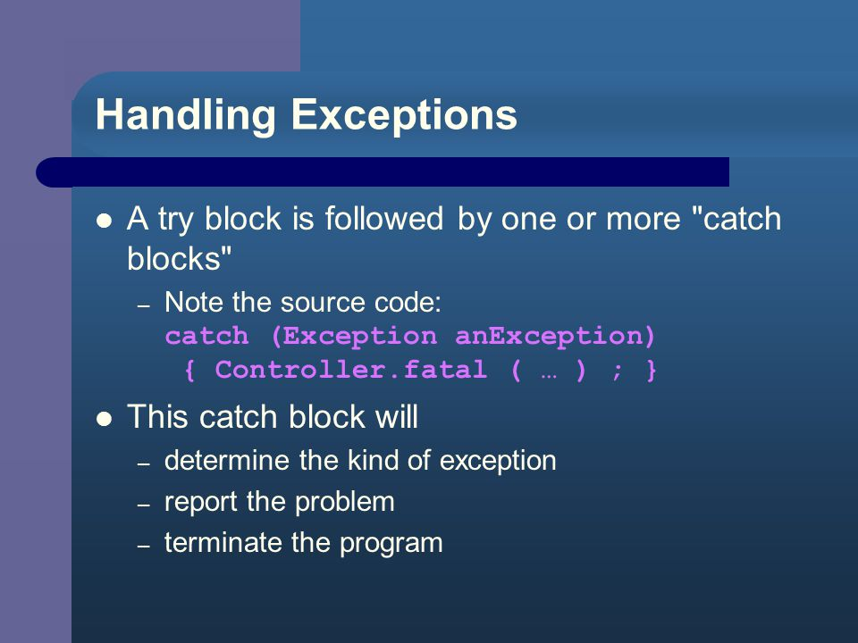 Handling Exceptions A try block is followed by one or more catch blocks – Note the source code: catch (Exception anException) { Controller.fatal ( … ) ; } This catch block will – determine the kind of exception – report the problem – terminate the program