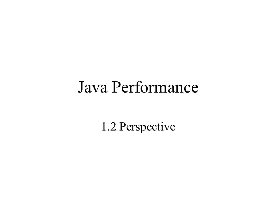 Java Performance 1.2 Perspective