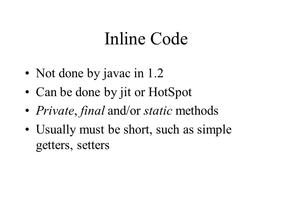 Inline Code Not done by javac in 1.2 Can be done by jit or HotSpot Private, final and/or static methods Usually must be short, such as simple getters, setters