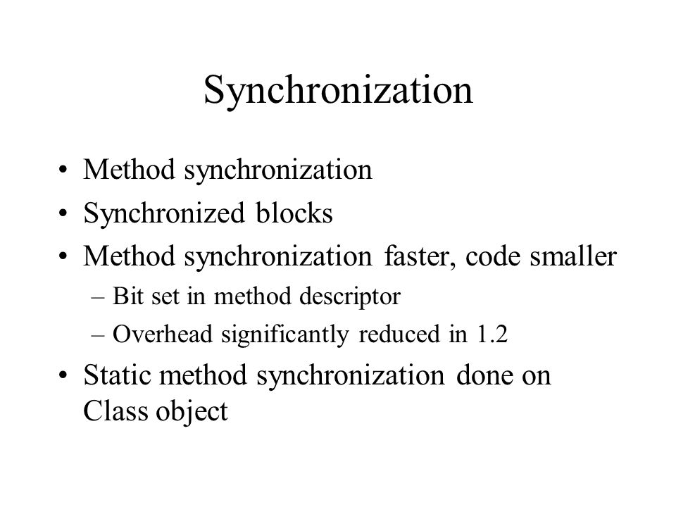 Synchronization Method synchronization Synchronized blocks Method synchronization faster, code smaller –Bit set in method descriptor –Overhead significantly reduced in 1.2 Static method synchronization done on Class object