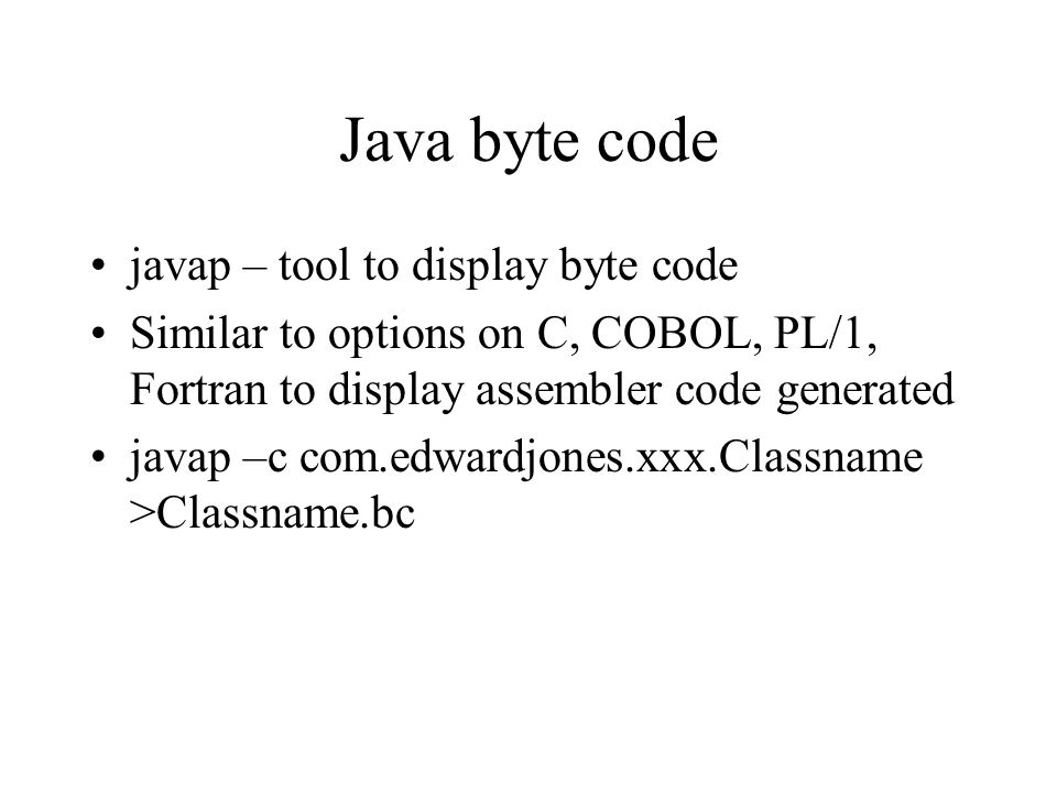 Java byte code javap – tool to display byte code Similar to options on C, COBOL, PL/1, Fortran to display assembler code generated javap –c com.edwardjones.xxx.Classname >Classname.bc