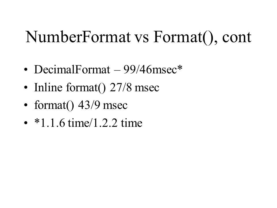 NumberFormat vs Format(), cont DecimalFormat – 99/46msec* Inline format() 27/8 msec format() 43/9 msec *1.1.6 time/1.2.2 time