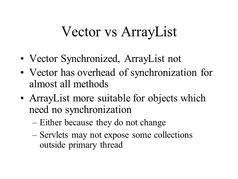 Vector vs ArrayList Vector Synchronized, ArrayList not Vector has overhead of synchronization for almost all methods ArrayList more suitable for objects which need no synchronization –Either because they do not change –Servlets may not expose some collections outside primary thread