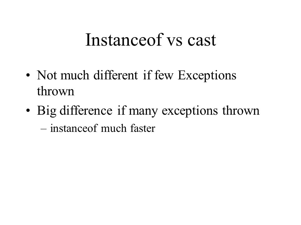 Instanceof vs cast Not much different if few Exceptions thrown Big difference if many exceptions thrown –instanceof much faster