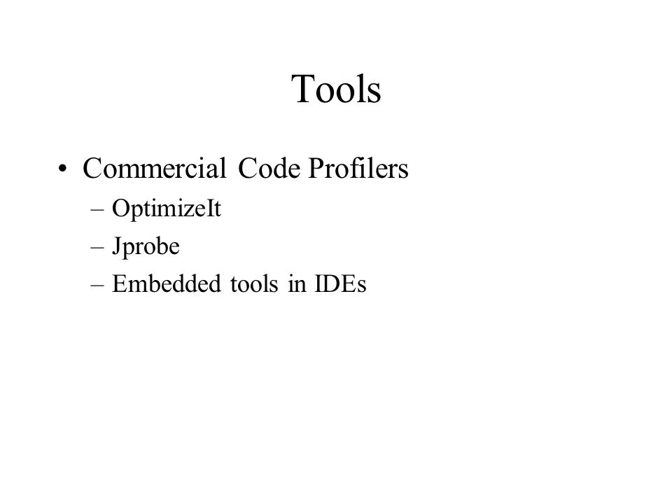 Tools Commercial Code Profilers –OptimizeIt –Jprobe –Embedded tools in IDEs