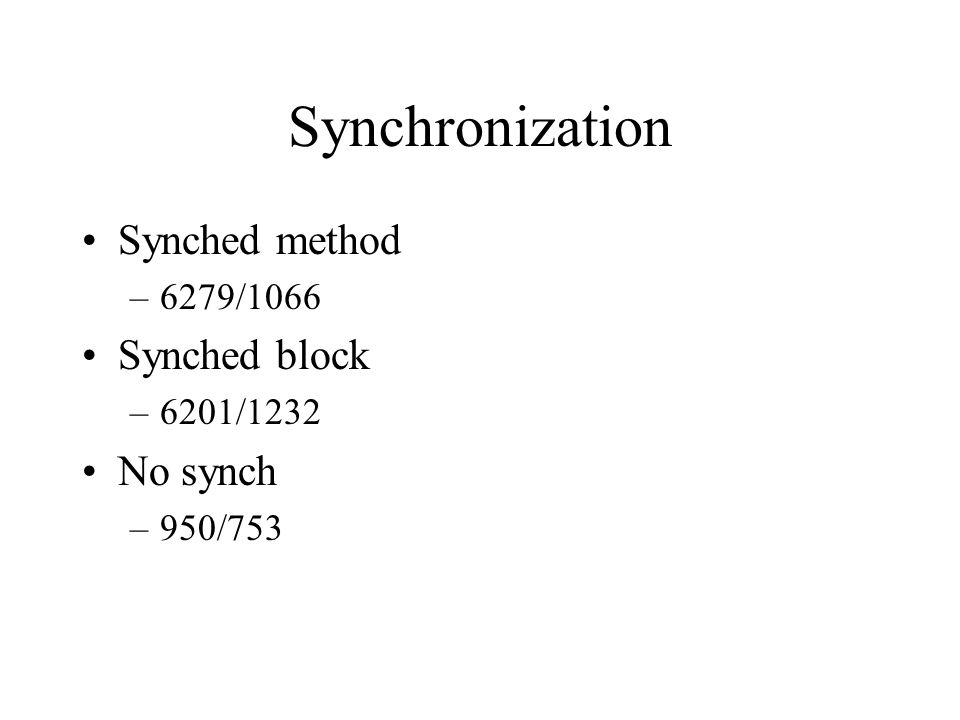 Synchronization Synched method –6279/1066 Synched block –6201/1232 No synch –950/753