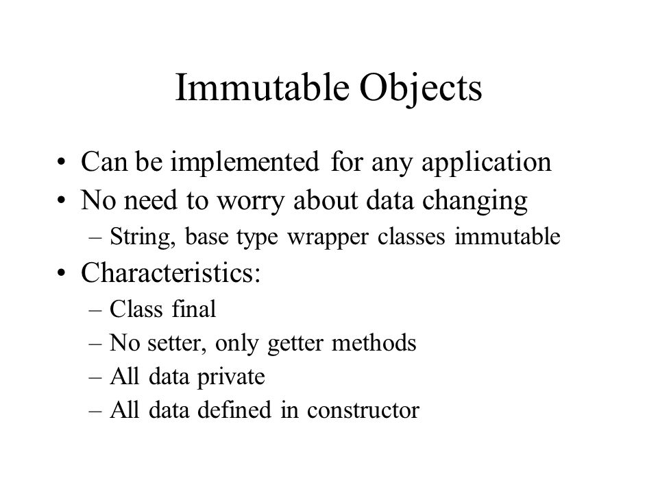 Immutable Objects Can be implemented for any application No need to worry about data changing –String, base type wrapper classes immutable Characteristics: –Class final –No setter, only getter methods –All data private –All data defined in constructor
