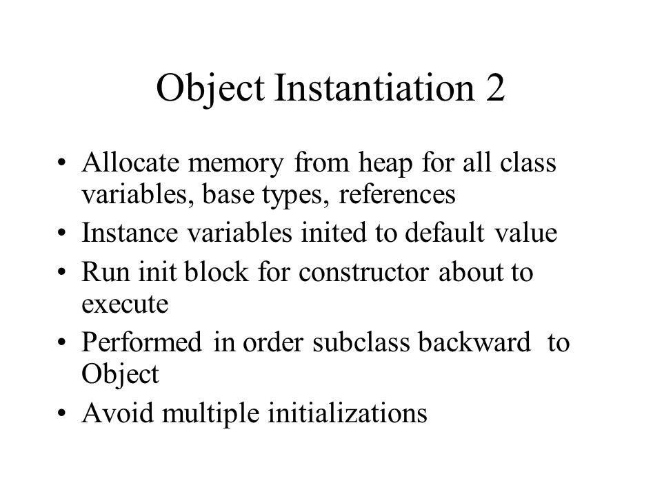 Object Instantiation 2 Allocate memory from heap for all class variables, base types, references Instance variables inited to default value Run init b
