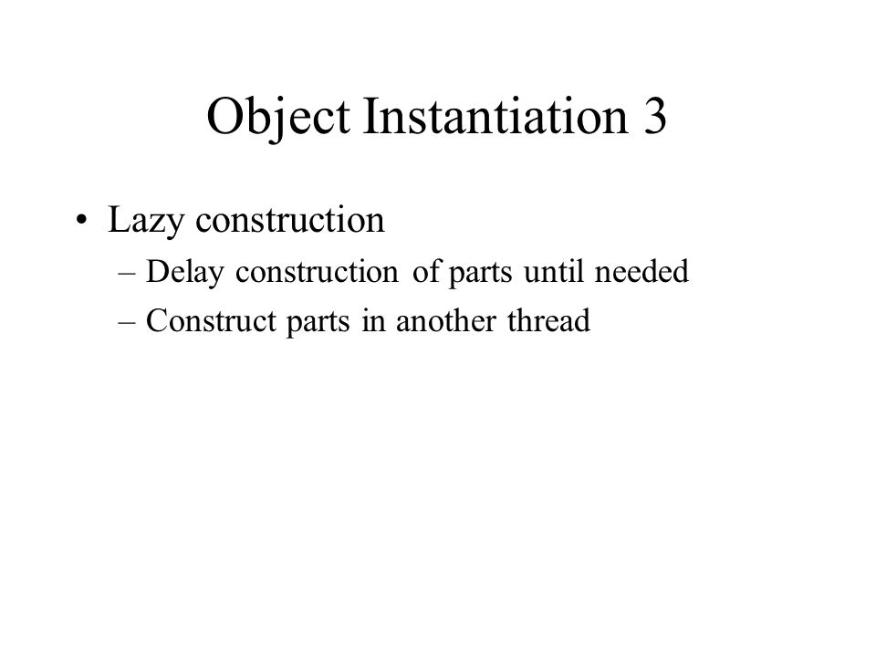 Object Instantiation 3 Lazy construction –Delay construction of parts until needed –Construct parts in another thread