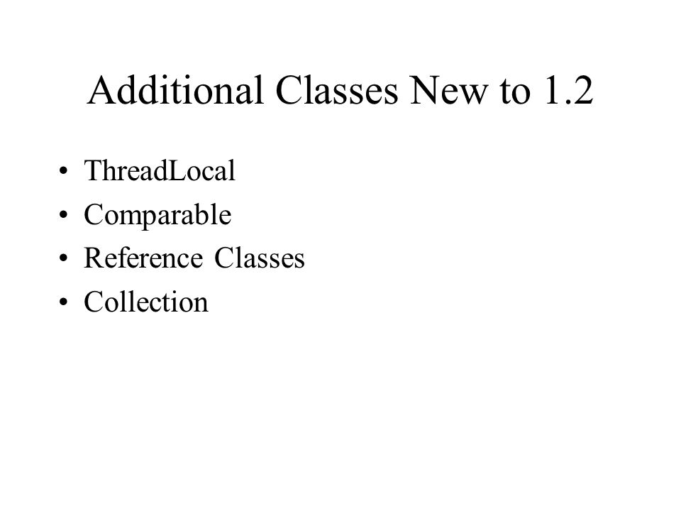 Additional Classes New to 1.2 ThreadLocal Comparable Reference Classes Collection