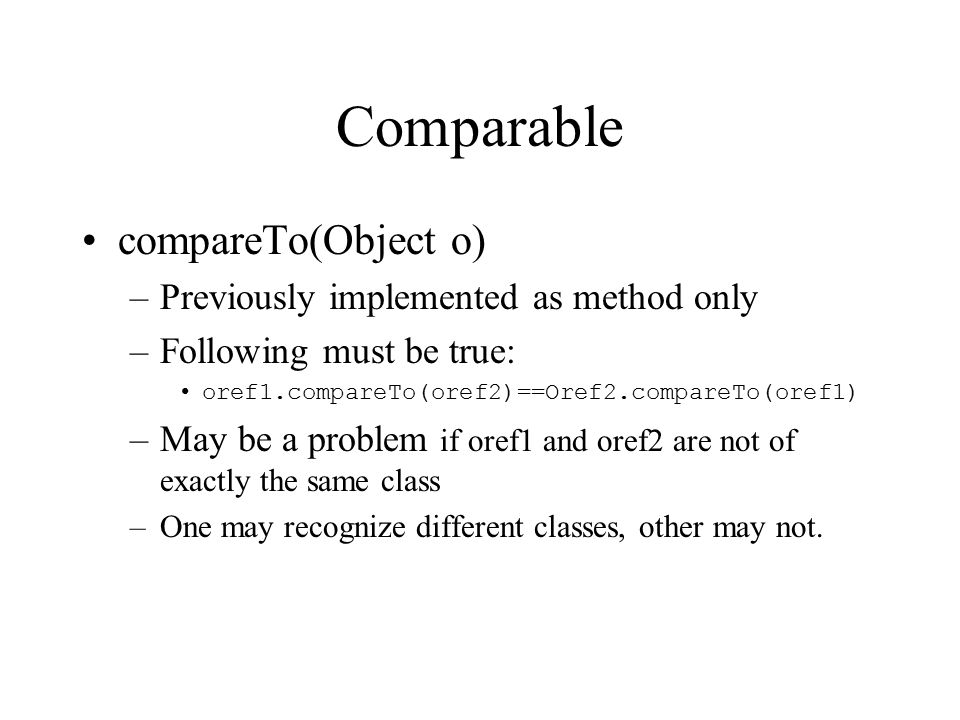 Comparable compareTo(Object o) –Previously implemented as method only –Following must be true: oref1.compareTo(oref2)==Oref2.compareTo(oref1) –May be a problem if oref1 and oref2 are not of exactly the same class –One may recognize different classes, other may not.