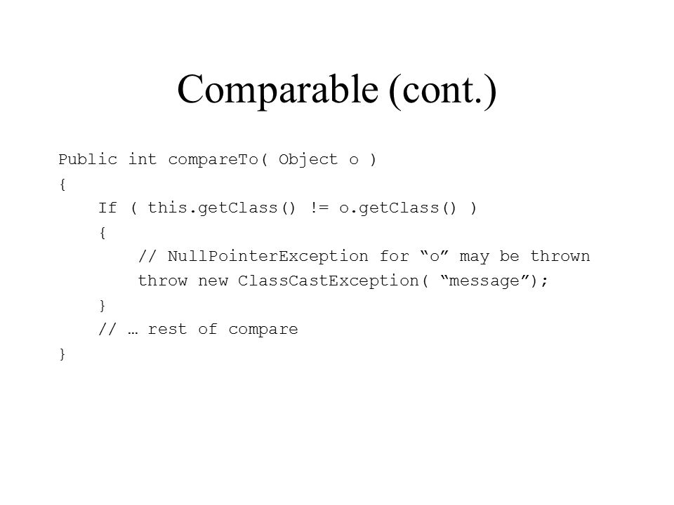 Comparable (cont.) Public int compareTo( Object o ) { If ( this.getClass() != o.getClass() ) { // NullPointerException for o may be thrown throw new ClassCastException( message ); } // … rest of compare }