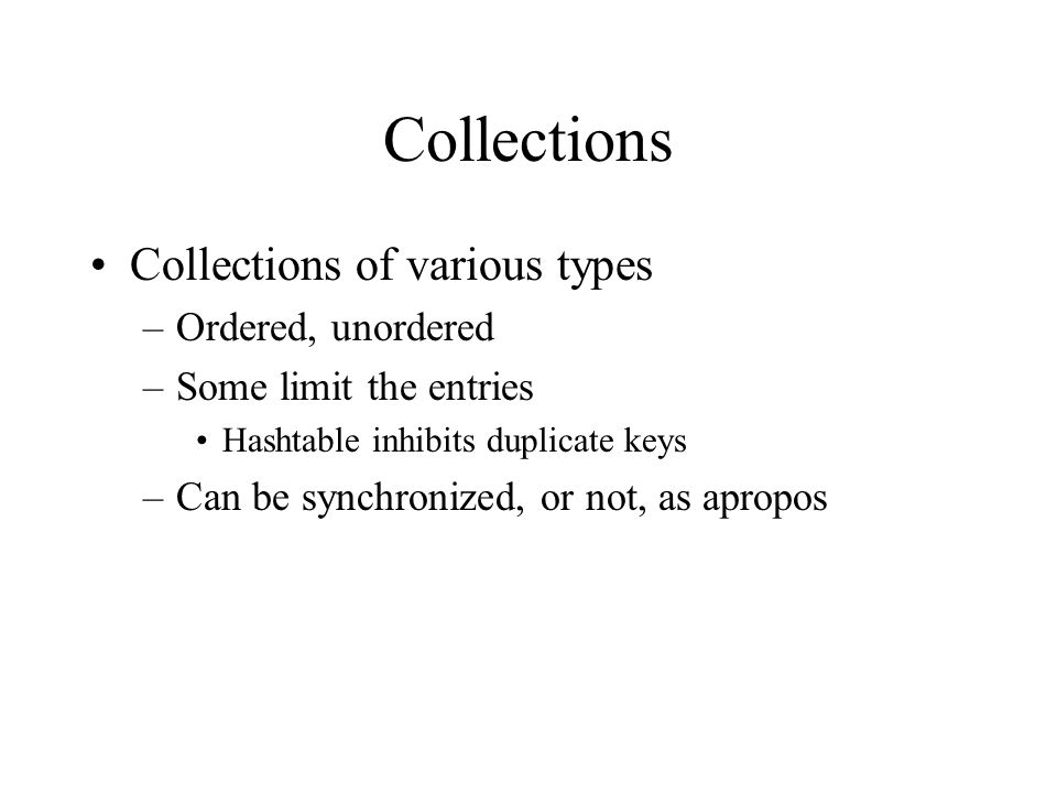 Collections Collections of various types –Ordered, unordered –Some limit the entries Hashtable inhibits duplicate keys –Can be synchronized, or not, a
