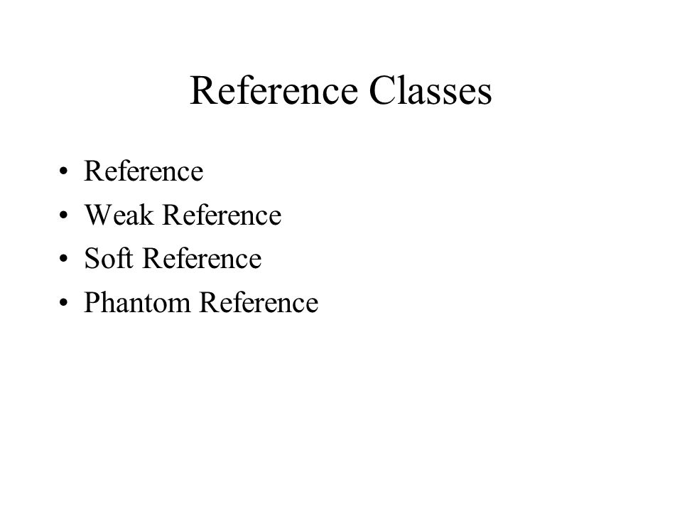 Reference Classes Reference Weak Reference Soft Reference Phantom Reference
