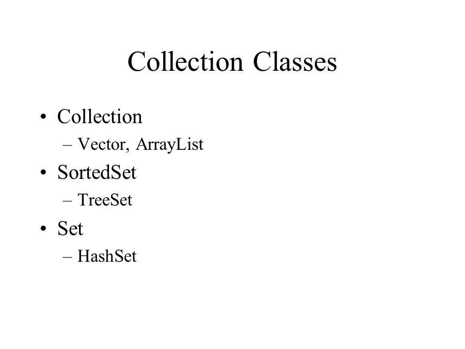 Collection Classes Collection –Vector, ArrayList SortedSet –TreeSet Set –HashSet
