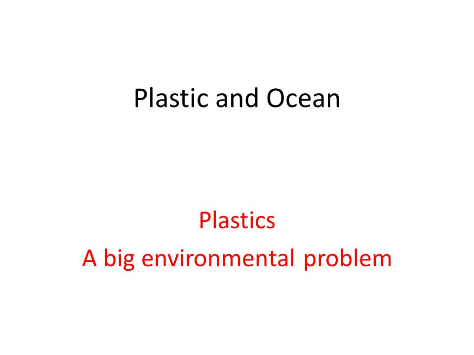 Plastic and Ocean Plastics A big environmental problem