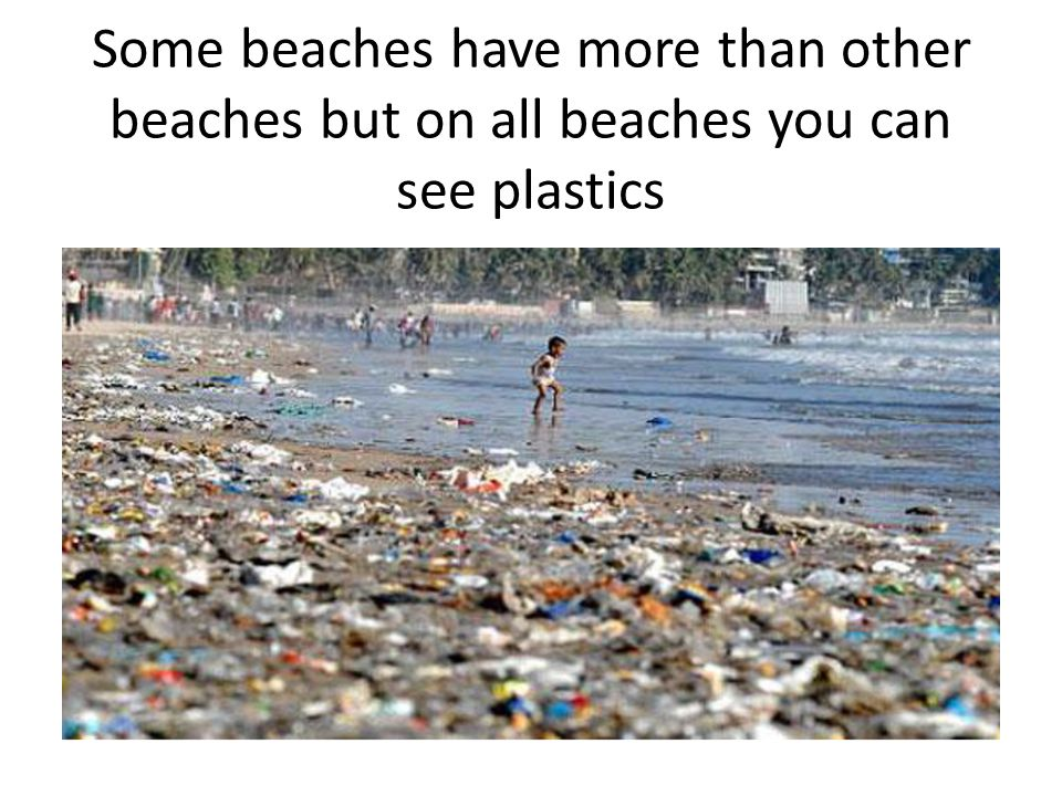 Some beaches have more than other beaches but on all beaches you can see plastics
