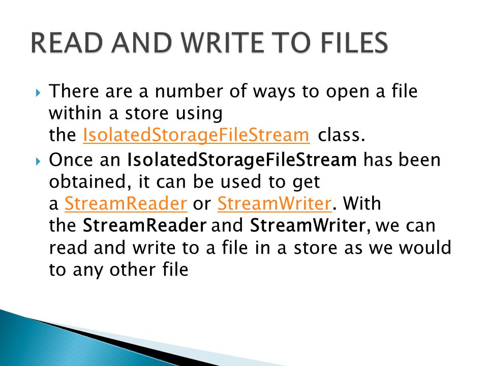 There are a number of ways to open a file within a store using the IsolatedStorageFileStream class.IsolatedStorageFileStream  Once an IsolatedStorageFileStream has been obtained, it can be used to get a StreamReader or StreamWriter.