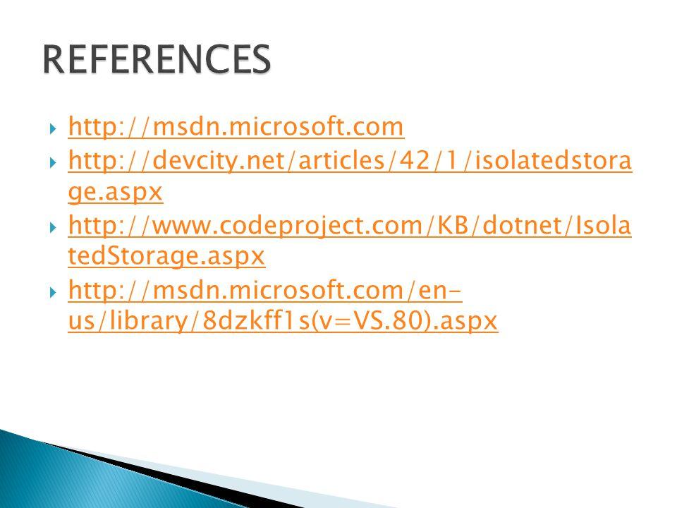  http://msdn.microsoft.com http://msdn.microsoft.com  http://devcity.net/articles/42/1/isolatedstora ge.aspx http://devcity.net/articles/42/1/isolatedstora ge.aspx  http://www.codeproject.com/KB/dotnet/Isola tedStorage.aspx http://www.codeproject.com/KB/dotnet/Isola tedStorage.aspx  http://msdn.microsoft.com/en- us/library/8dzkff1s(v=VS.80).aspx http://msdn.microsoft.com/en- us/library/8dzkff1s(v=VS.80).aspx