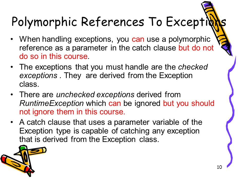 10 Polymorphic References To Exceptions When handling exceptions, you can use a polymorphic reference as a parameter in the catch clause but do not do so in this course.