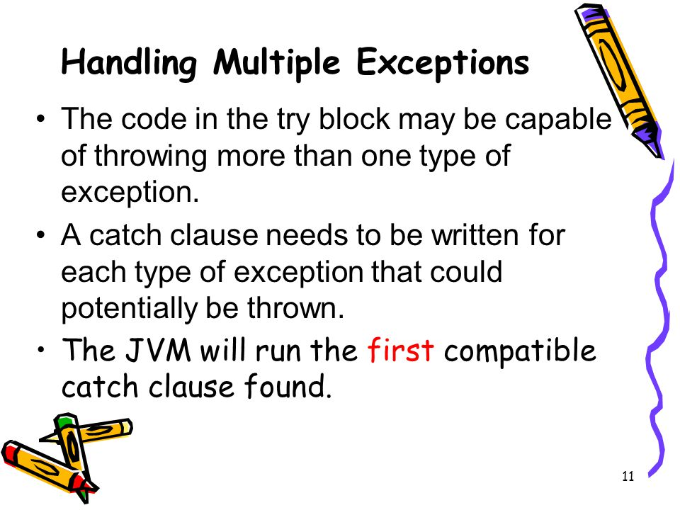 11 Handling Multiple Exceptions The code in the try block may be capable of throwing more than one type of exception.