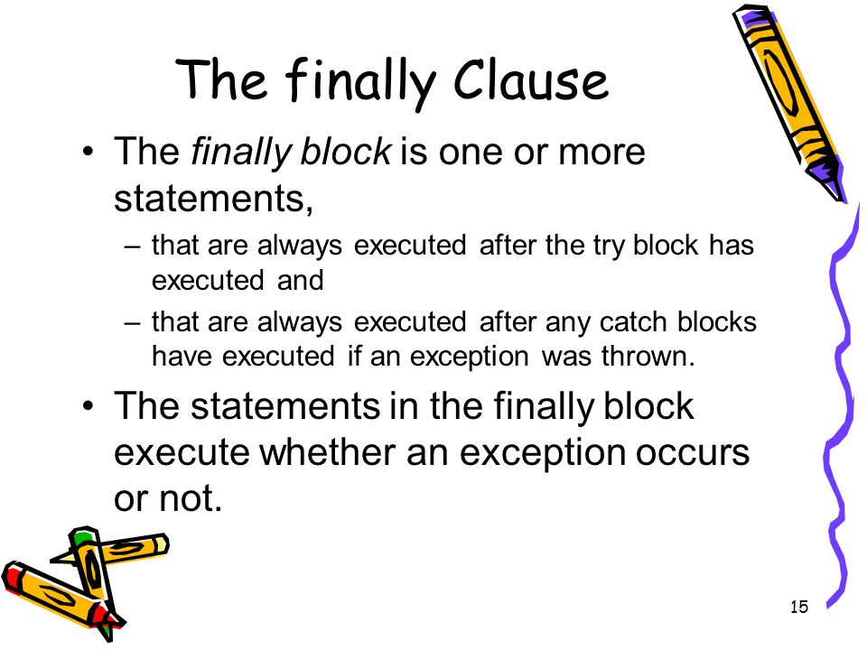 15 The finally Clause The finally block is one or more statements, –that are always executed after the try block has executed and –that are always executed after any catch blocks have executed if an exception was thrown.