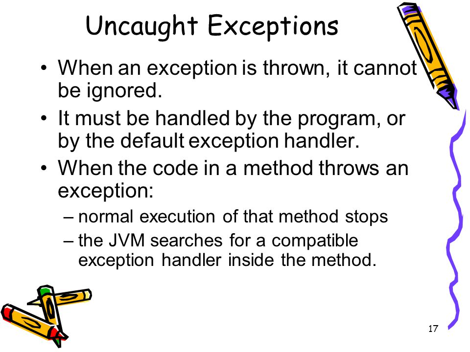 17 Uncaught Exceptions When an exception is thrown, it cannot be ignored.