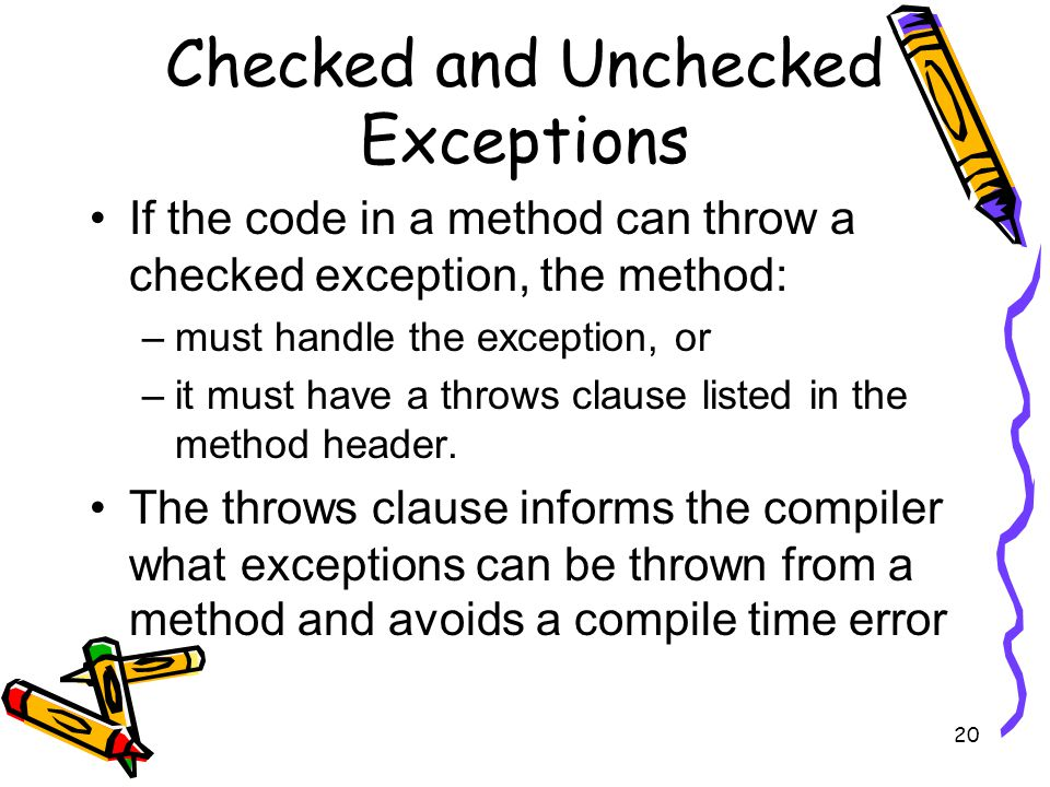 20 Checked and Unchecked Exceptions If the code in a method can throw a checked exception, the method: –must handle the exception, or –it must have a throws clause listed in the method header.