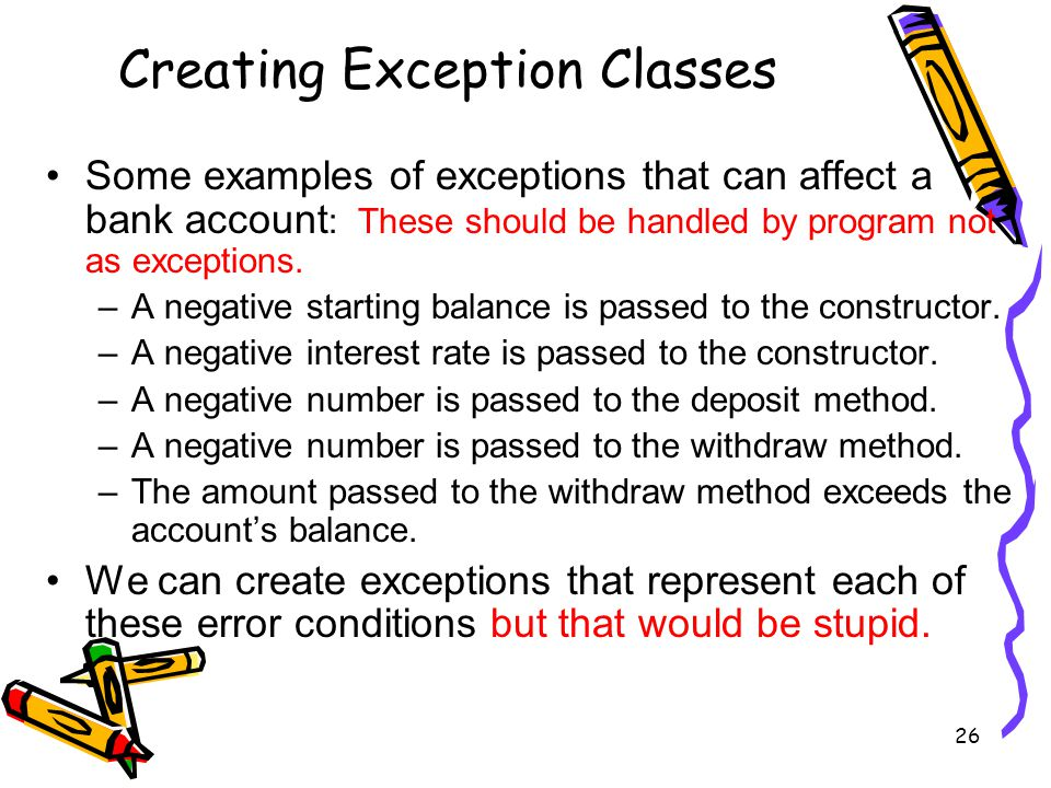26 Creating Exception Classes Some examples of exceptions that can affect a bank account : These should be handled by program not as exceptions.