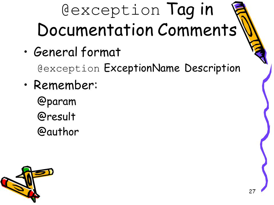 27 @exception Tag in Documentation Comments General format @exception ExceptionName Description Remember: @param @result @author
