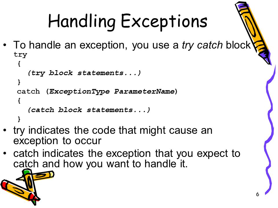 6 Handling Exceptions To handle an exception, you use a try catch block try { (try block statements...) } catch (ExceptionType ParameterName) { (catch block statements...) } try indicates the code that might cause an exception to occur catch indicates the exception that you expect to catch and how you want to handle it.